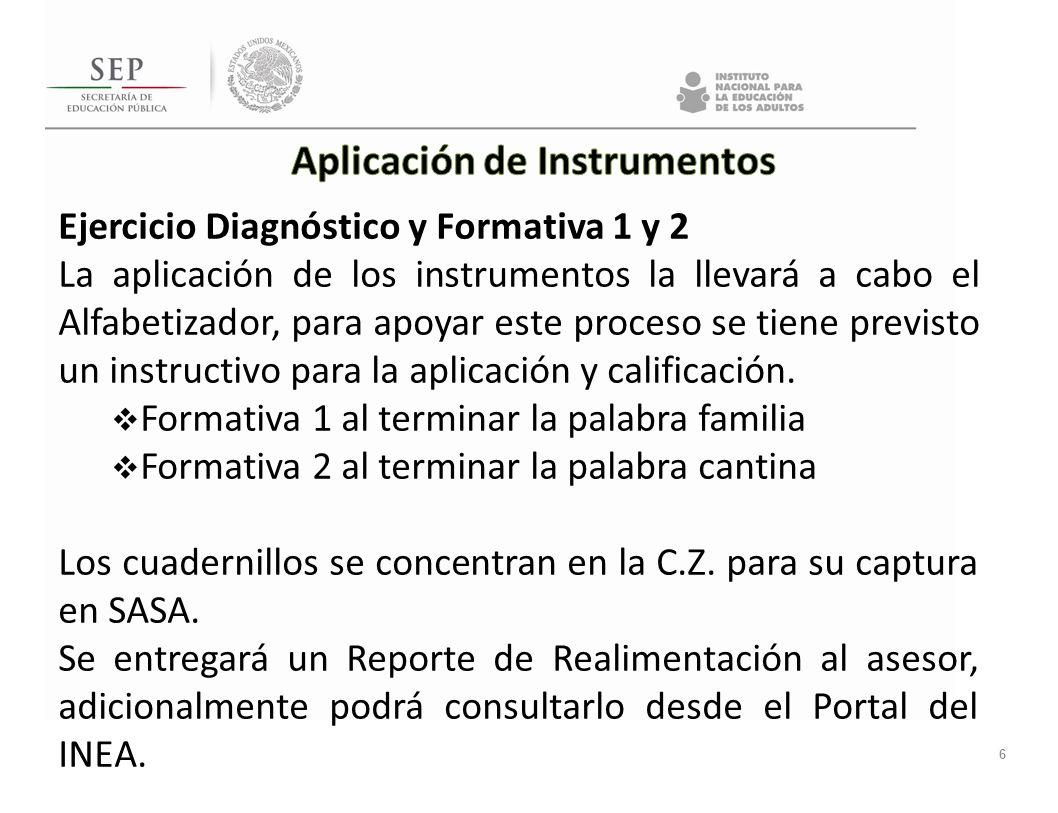 6 Ejercicio Diagnóstico y Formativa 1 y 2 La aplicación de los instrumentos la llevará a cabo el Alfabetizador, para apoyar este proceso se tiene prev