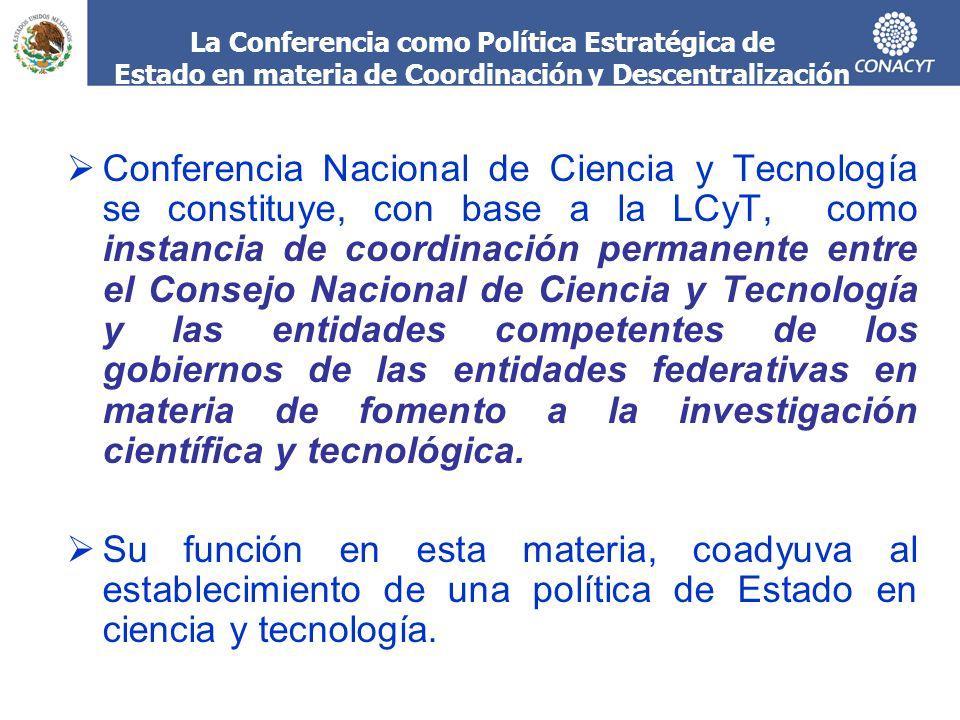 La Conferencia como Política Estratégica de Estado en materia de Coordinación y Descentralización Conferencia Nacional de Ciencia y Tecnología se constituye, con base a la LCyT, como instancia de coordinación permanente entre el Consejo Nacional de Ciencia y Tecnología y las entidades competentes de los gobiernos de las entidades federativas en materia de fomento a la investigación científica y tecnológica.