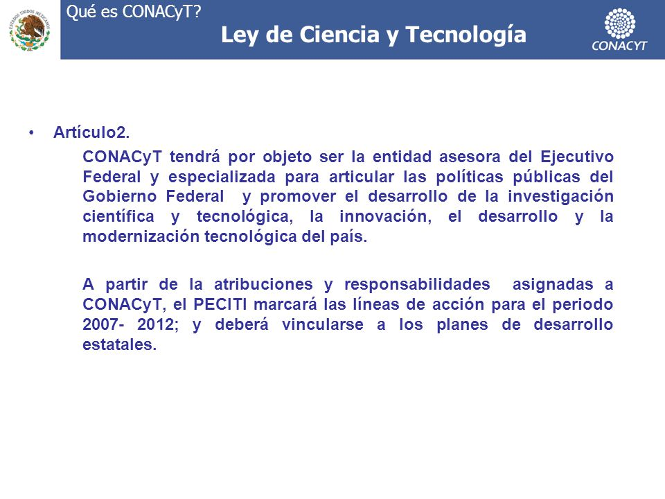 Ley de Ciencia y Tecnología Artículo2. CONACyT tendrá por objeto ser la entidad asesora del Ejecutivo Federal y especializada para articular las polít