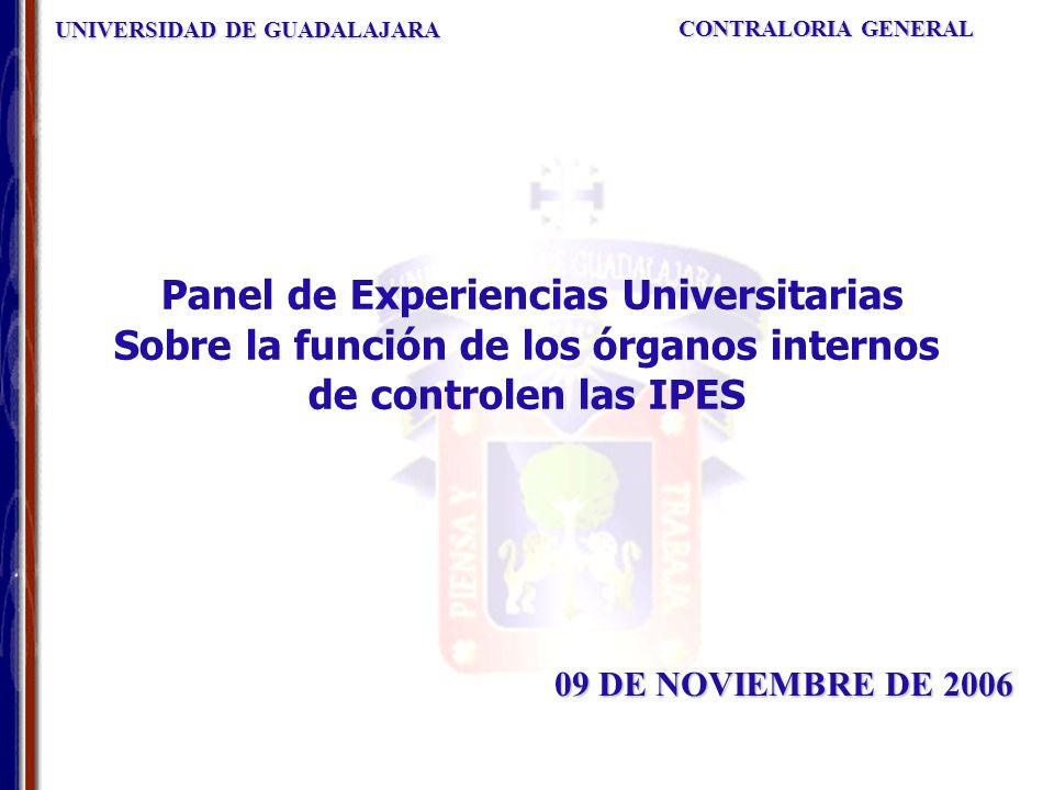 UNIVERSIDAD DE GUADALAJARA CONTRALORIA GENERAL 09 DE NOVIEMBRE DE 2006 Panel de Experiencias Universitarias Sobre la función de los órganos internos de controlen las IPES
