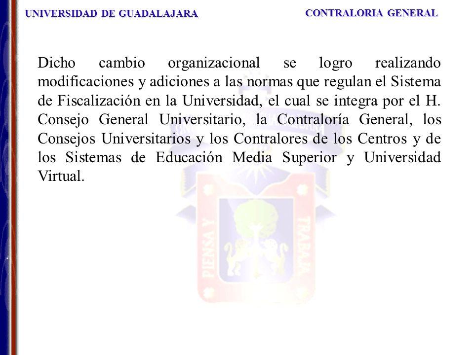 UNIVERSIDAD DE GUADALAJARA CONTRALORIA GENERAL Dicho cambio organizacional se logro realizando modificaciones y adiciones a las normas que regulan el Sistema de Fiscalización en la Universidad, el cual se integra por el H.