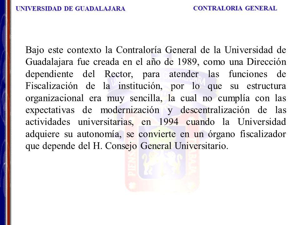 UNIVERSIDAD DE GUADALAJARA CONTRALORIA GENERAL Bajo este contexto la Contraloría General de la Universidad de Guadalajara fue creada en el año de 1989, como una Dirección dependiente del Rector, para atender las funciones de Fiscalización de la institución, por lo que su estructura organizacional era muy sencilla, la cual no cumplía con las expectativas de modernización y descentralización de las actividades universitarias, en 1994 cuando la Universidad adquiere su autonomía, se convierte en un órgano fiscalizador que depende del H.