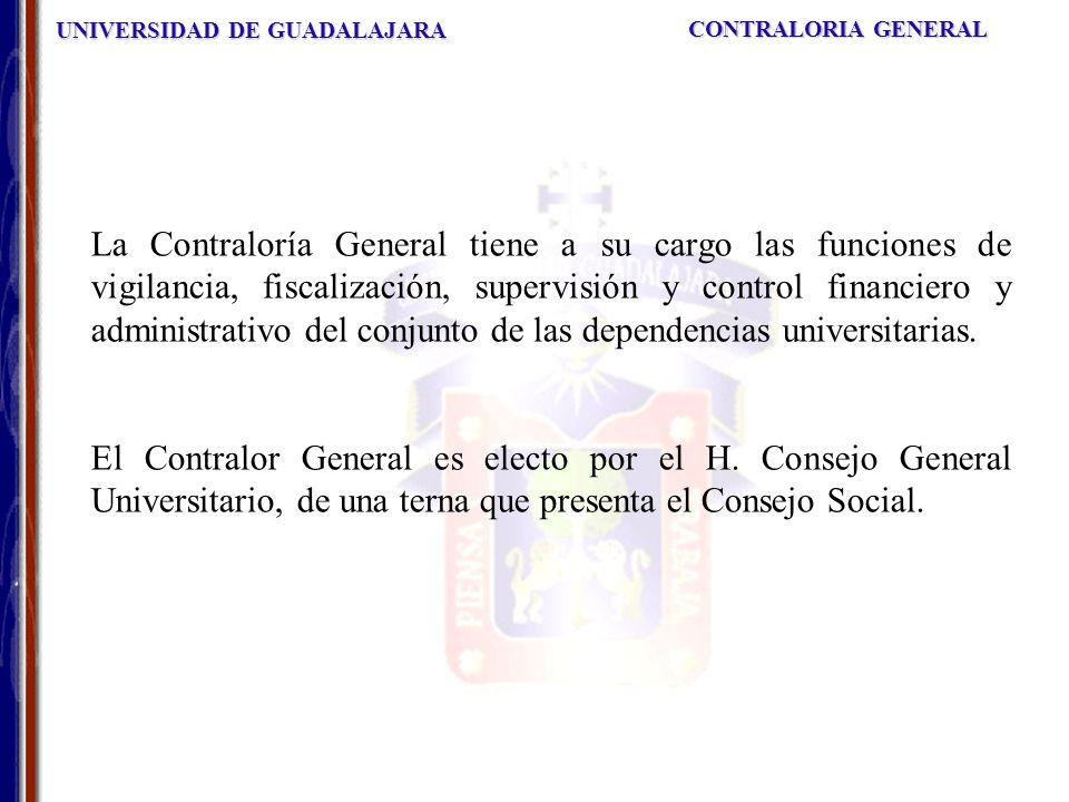 UNIVERSIDAD DE GUADALAJARA CONTRALORIA GENERAL La Contraloría General tiene a su cargo las funciones de vigilancia, fiscalización, supervisión y control financiero y administrativo del conjunto de las dependencias universitarias.
