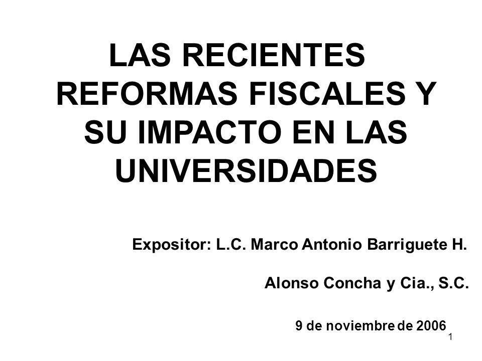 1 LAS RECIENTES REFORMAS FISCALES Y SU IMPACTO EN LAS UNIVERSIDADES Expositor: L.C. Marco Antonio Barriguete H. Alonso Concha y Cia., S.C. 9 de noviem