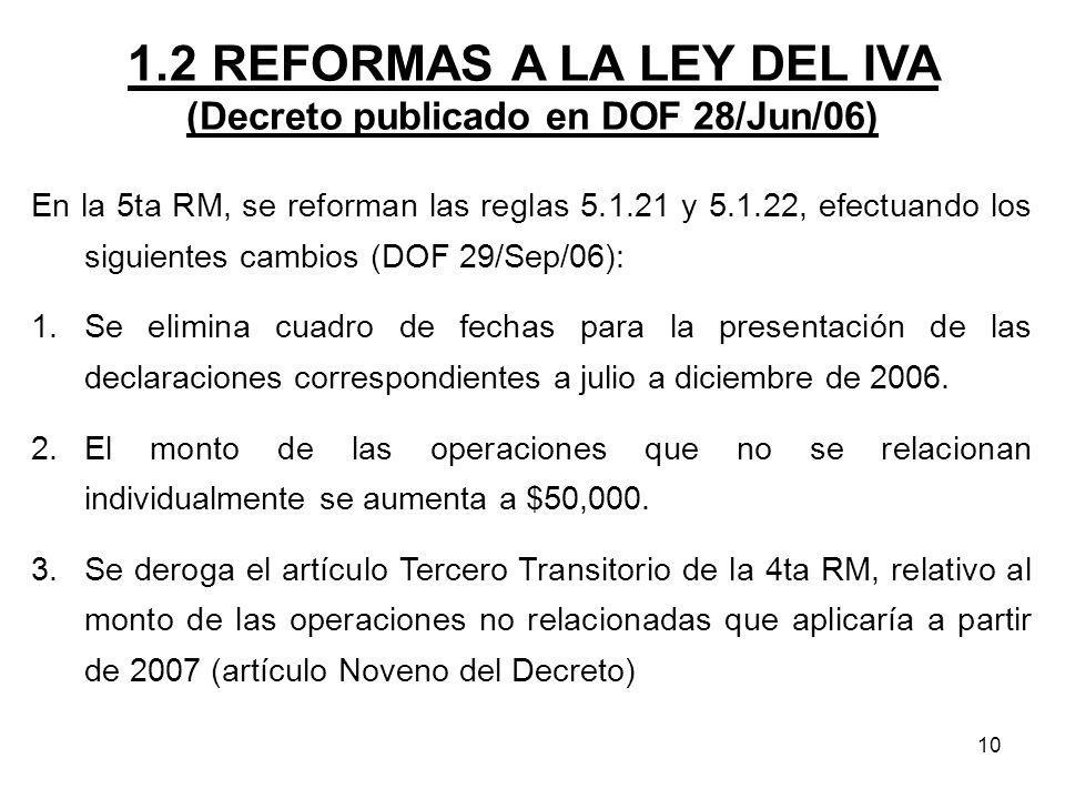 10 1.2 REFORMAS A LA LEY DEL IVA (Decreto publicado en DOF 28/Jun/06) En la 5ta RM, se reforman las reglas 5.1.21 y 5.1.22, efectuando los siguientes