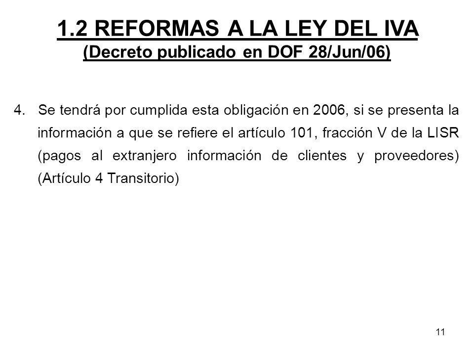11 1.2 REFORMAS A LA LEY DEL IVA (Decreto publicado en DOF 28/Jun/06) 4. Se tendrá por cumplida esta obligación en 2006, si se presenta la información