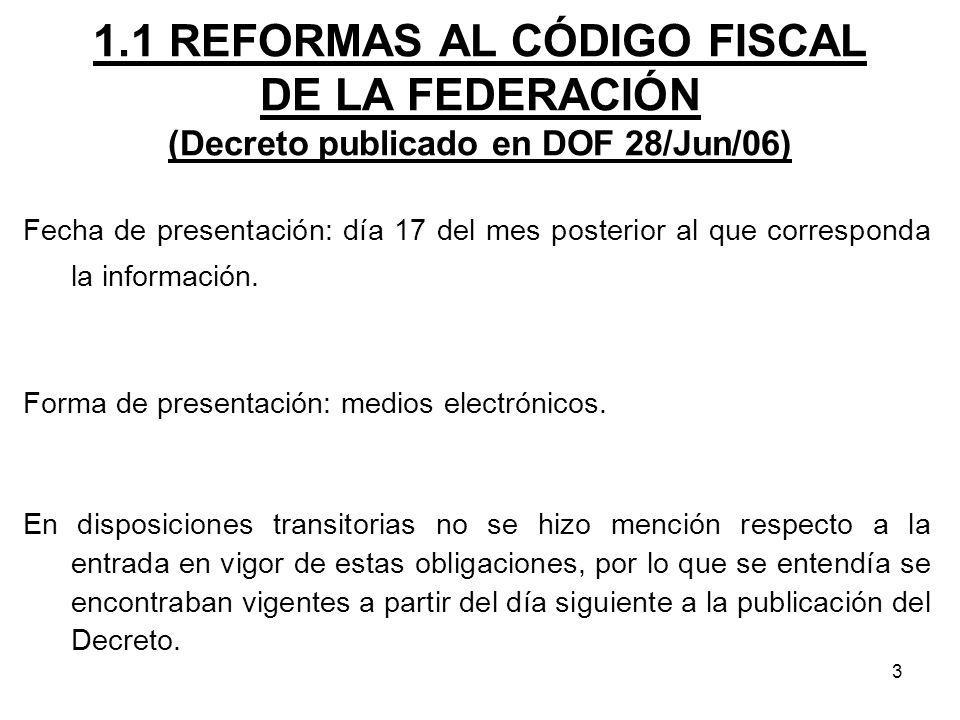 3 1.1 REFORMAS AL CÓDIGO FISCAL DE LA FEDERACIÓN (Decreto publicado en DOF 28/Jun/06) Fecha de presentación: día 17 del mes posterior al que correspon