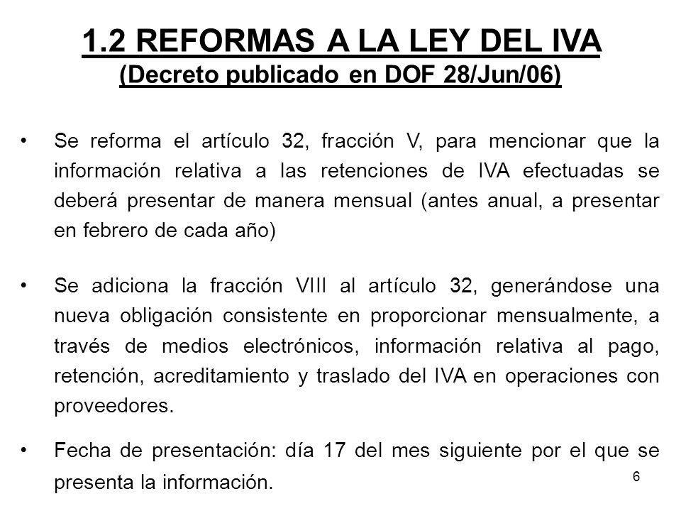 6 1.2 REFORMAS A LA LEY DEL IVA (Decreto publicado en DOF 28/Jun/06) Se reforma el artículo 32, fracción V, para mencionar que la información relativa