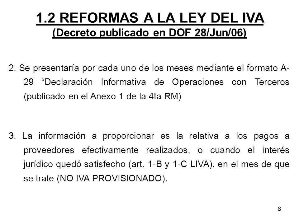 8 1.2 REFORMAS A LA LEY DEL IVA (Decreto publicado en DOF 28/Jun/06) 2. Se presentaría por cada uno de los meses mediante el formato A- 29 Declaración