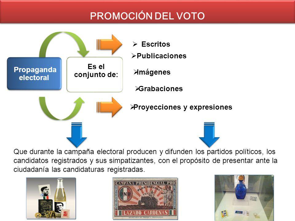 Propaganda electoral Es el conjunto de: Escritos Publicaciones Imágenes PROMOCIÓN DEL VOTO Grabaciones Proyecciones y expresiones Que durante la campa