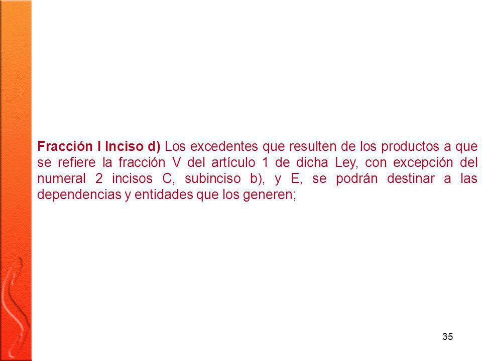 35 Fracción I Inciso d) Los excedentes que resulten de los productos a que se refiere la fracción V del artículo 1 de dicha Ley, con excepción del numeral 2 incisos C, subinciso b), y E, se podrán destinar a las dependencias y entidades que los generen;