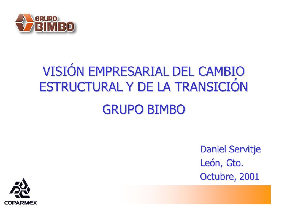 VISIÓN EMPRESARIAL DEL CAMBIO ESTRUCTURAL Y DE LA TRANSICIÓN GRUPO BIMBO Daniel Servitje León, Gto. Octubre, 2001