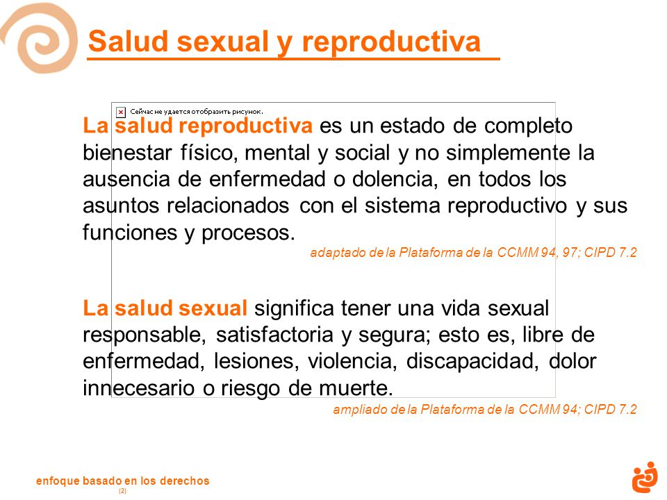 enfoque basado en los derechos (2) Salud sexual y reproductiva La salud reproductiva es un estado de completo bienestar físico, mental y social y no simplemente la ausencia de enfermedad o dolencia, en todos los asuntos relacionados con el sistema reproductivo y sus funciones y procesos.