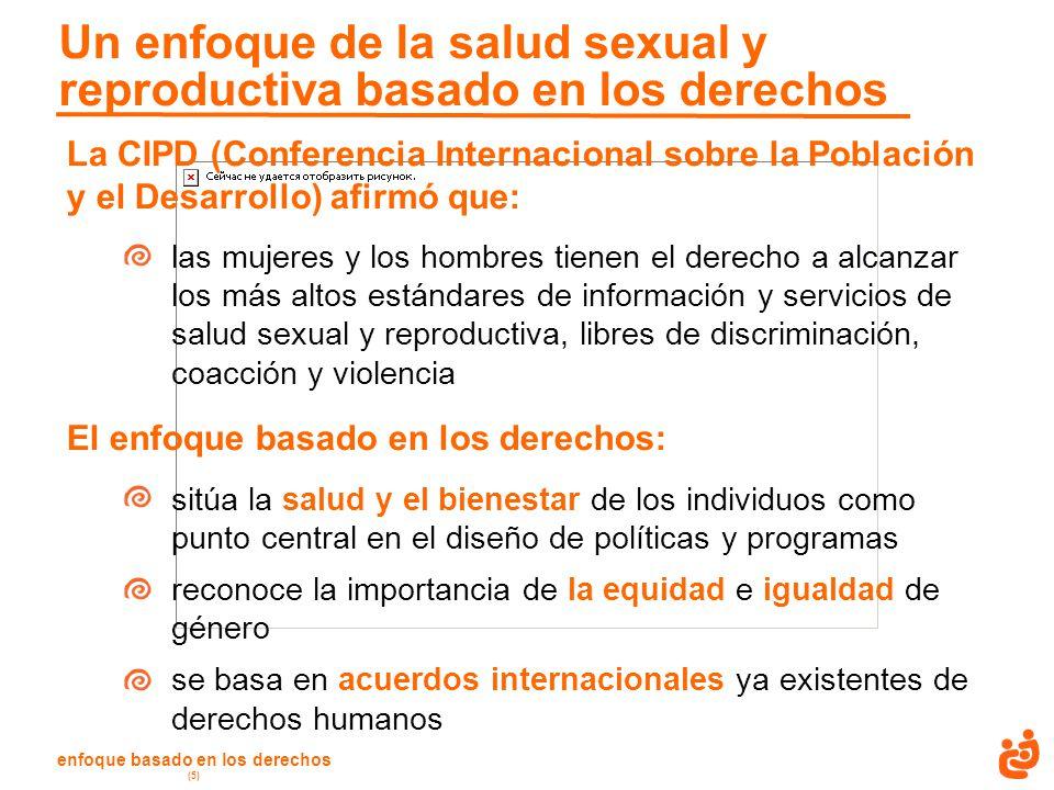 enfoque basado en los derechos (5) Un enfoque de la salud sexual y reproductiva basado en los derechos La CIPD (Conferencia Internacional sobre la Población y el Desarrollo) afirmó que: las mujeres y los hombres tienen el derecho a alcanzar los más altos estándares de información y servicios de salud sexual y reproductiva, libres de discriminación, coacción y violencia El enfoque basado en los derechos: sitúa la salud y el bienestar de los individuos como punto central en el diseño de políticas y programas reconoce la importancia de la equidad e igualdad de género se basa en acuerdos internacionales ya existentes de derechos humanos