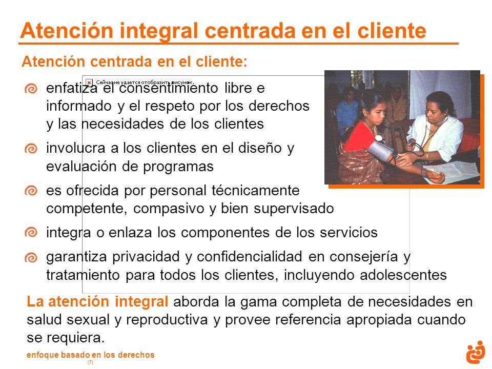 enfoque basado en los derechos (7) Atención integral centrada en el cliente Atención centrada en el cliente: enfatiza el consentimiento libre e inform
