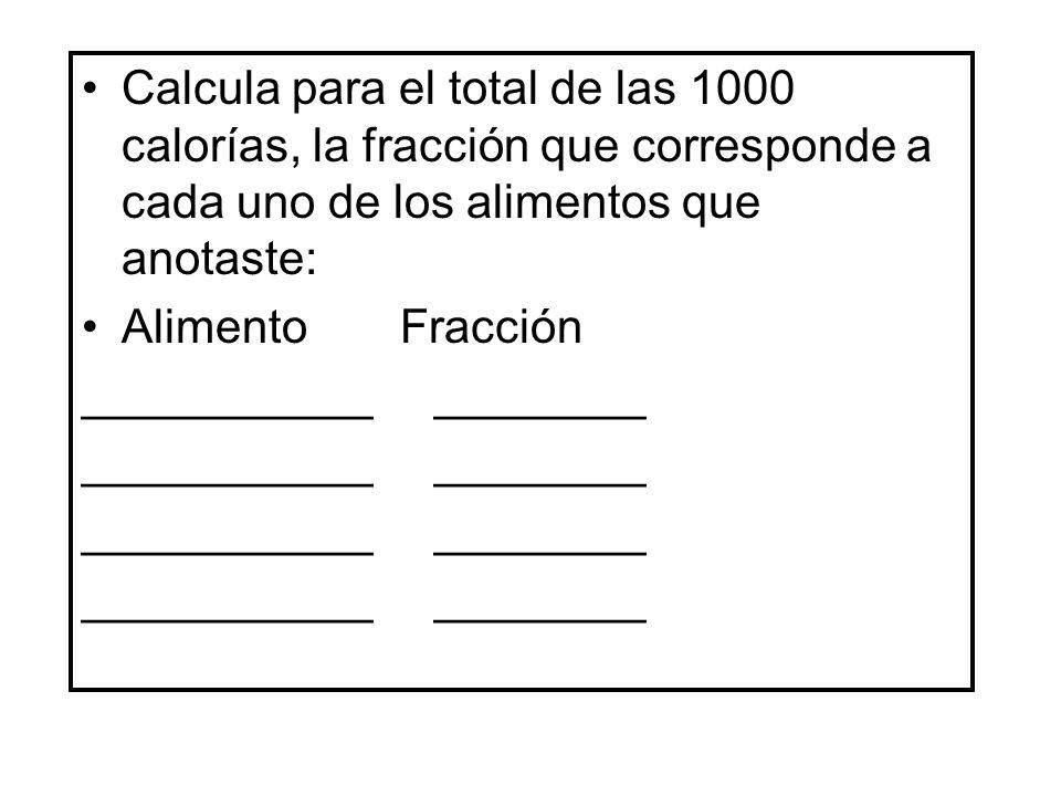 Calcula para el total de las 1000 calorías, la fracción que corresponde a cada uno de los alimentos que anotaste: Alimento Fracción ___________ ______