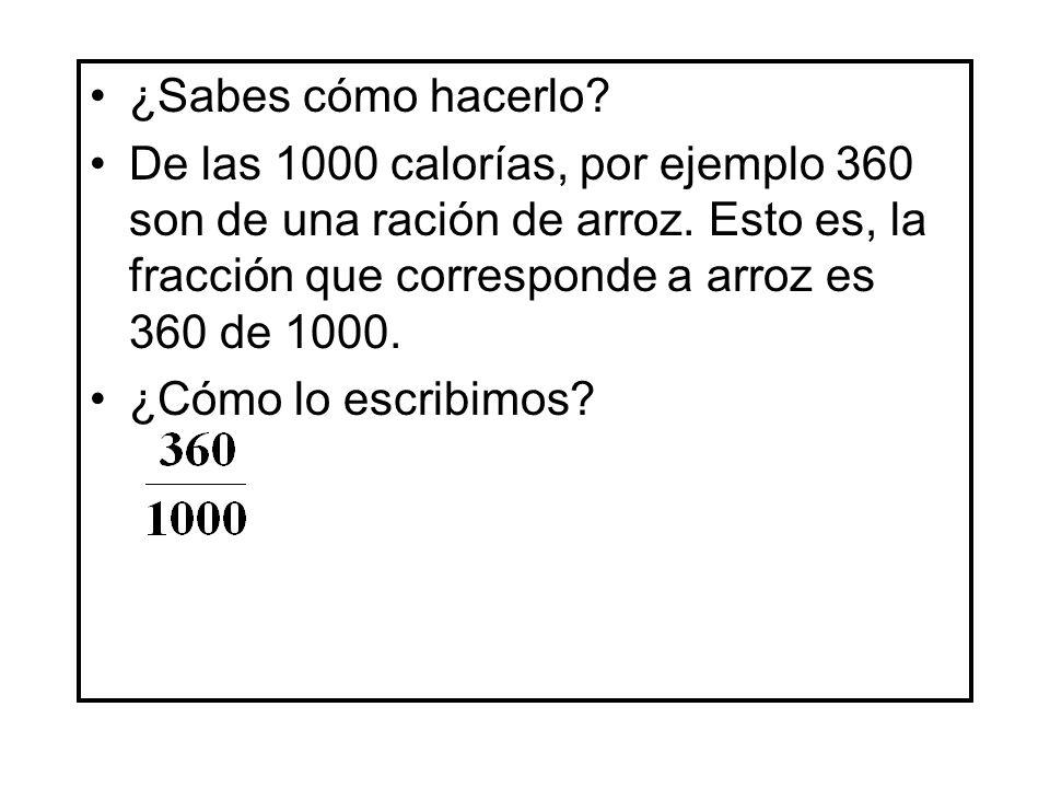 ¿Sabes cómo hacerlo? De las 1000 calorías, por ejemplo 360 son de una ración de arroz. Esto es, la fracción que corresponde a arroz es 360 de 1000. ¿C