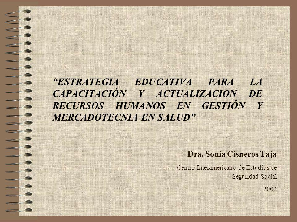 Dra. Sonia Cisneros Taja Centro Interamericano de Estudios de Seguridad Social 2002 ESTRATEGIA EDUCATIVA PARA LA CAPACITACIÓN Y ACTUALIZACION DE RECUR