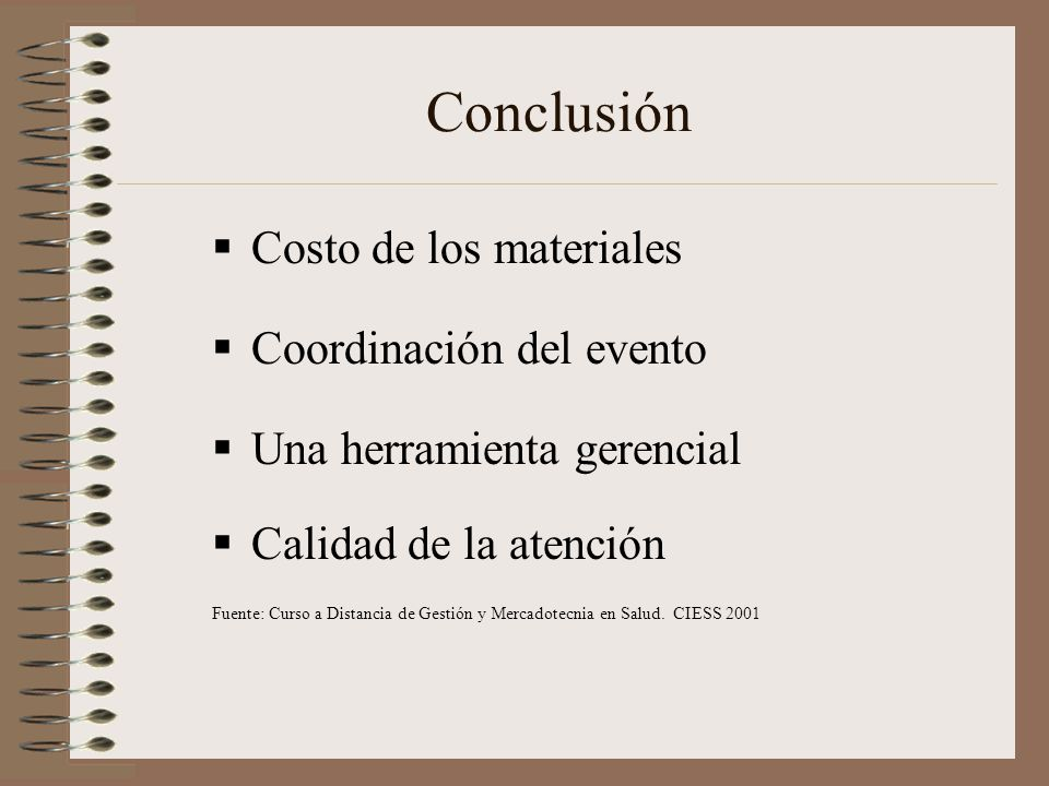 Conclusión Costo de los materiales Coordinación del evento Una herramienta gerencial Calidad de la atención Fuente: Curso a Distancia de Gestión y Mercadotecnia en Salud.