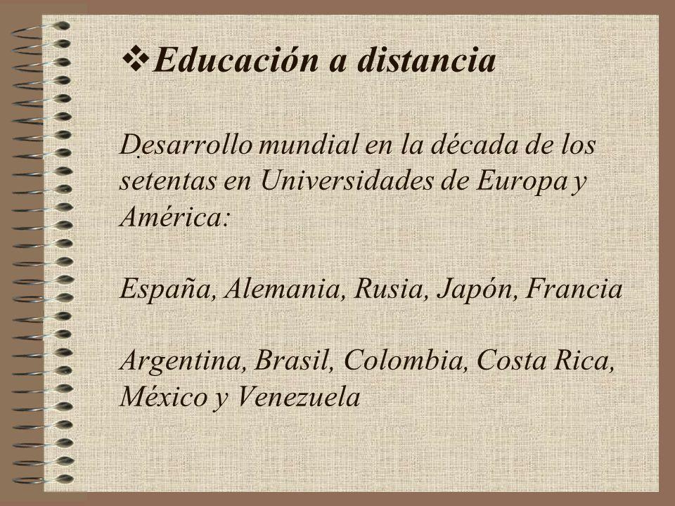 Educación a distancia Desarrollo mundial en la década de los setentas en Universidades de Europa y América: España, Alemania, Rusia, Japón, Francia Argentina, Brasil, Colombia, Costa Rica, México y Venezuela.