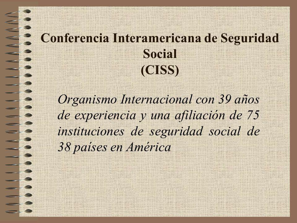 Conferencia Interamericana de Seguridad Social (CISS) Organismo Internacional con 39 años de experiencia y una afiliación de 75 instituciones de segur