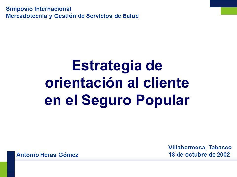 Estrategia de orientación al cliente en el Seguro Popular Villahermosa, Tabasco 18 de octubre de 2002 Simposio Internacional Mercadotecnia y Gestión d