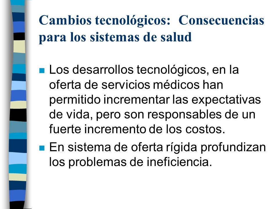 Cambios tecnológicos: Consecuencias para los sistemas de salud n Los desarrollos tecnológicos, en la oferta de servicios médicos han permitido increme