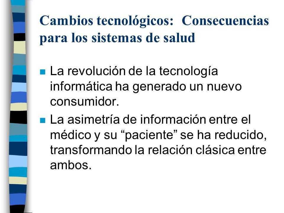 Cambios tecnológicos: Consecuencias para los sistemas de salud n La revolución de la tecnología informática ha generado un nuevo consumidor. n La asim