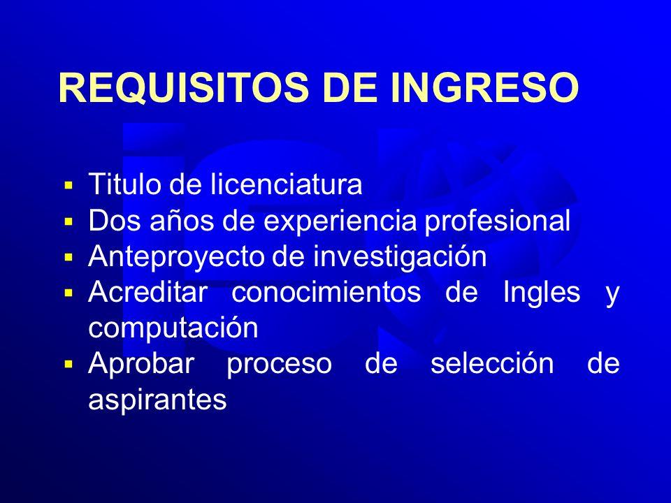 REQUISITOS DE INGRESO Titulo de licenciatura Dos años de experiencia profesional Anteproyecto de investigación Acreditar conocimientos de Ingles y com