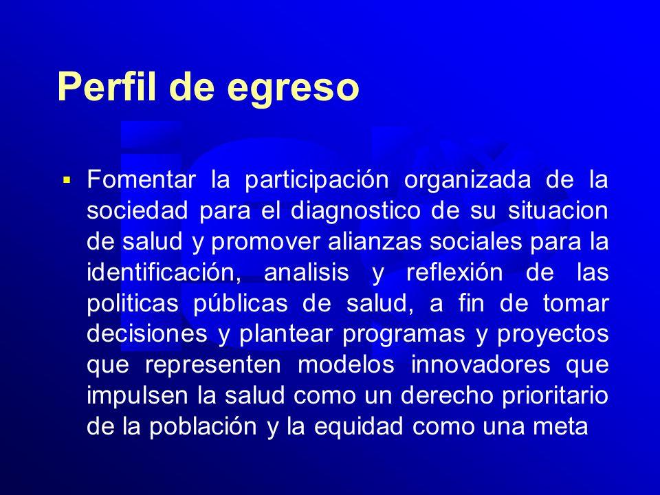 Perfil de egreso Fomentar la participación organizada de la sociedad para el diagnostico de su situacion de salud y promover alianzas sociales para la