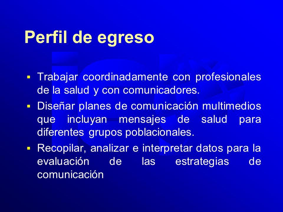 Perfil de egreso Trabajar coordinadamente con profesionales de la salud y con comunicadores. Diseñar planes de comunicación multimedios que incluyan m