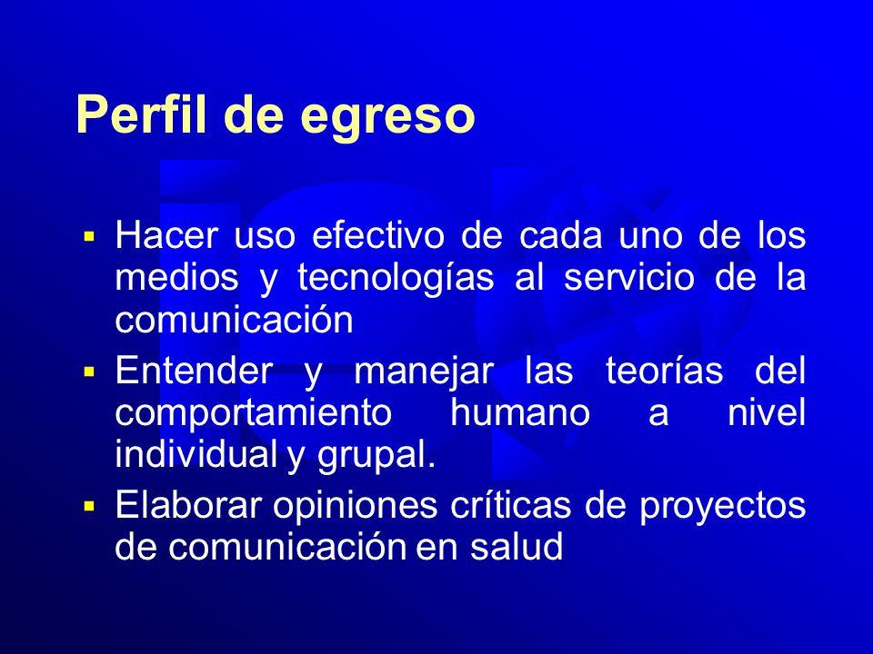 Perfil de egreso Hacer uso efectivo de cada uno de los medios y tecnologías al servicio de la comunicación Entender y manejar las teorías del comportamiento humano a nivel individual y grupal.