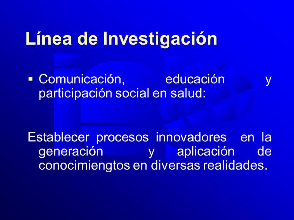 Línea de Investigación Comunicación, educación y participación social en salud: Establecer procesos innovadores en la generación y aplicación de conocimiengtos en diversas realidades.