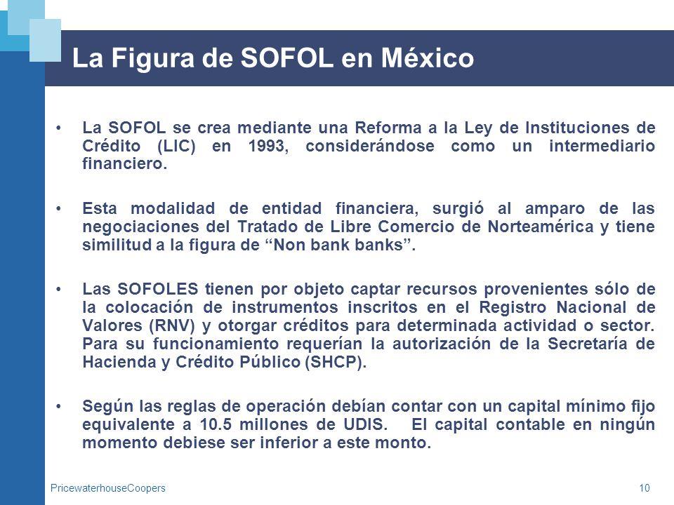 PricewaterhouseCoopers10 La Figura de SOFOL en México La SOFOL se crea mediante una Reforma a la Ley de Instituciones de Crédito (LIC) en 1993, consid