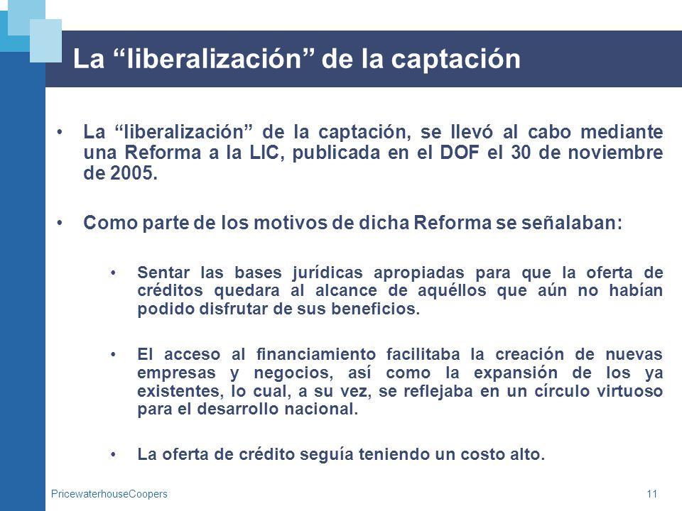 PricewaterhouseCoopers11 La liberalización de la captación La liberalización de la captación, se llevó al cabo mediante una Reforma a la LIC, publicad