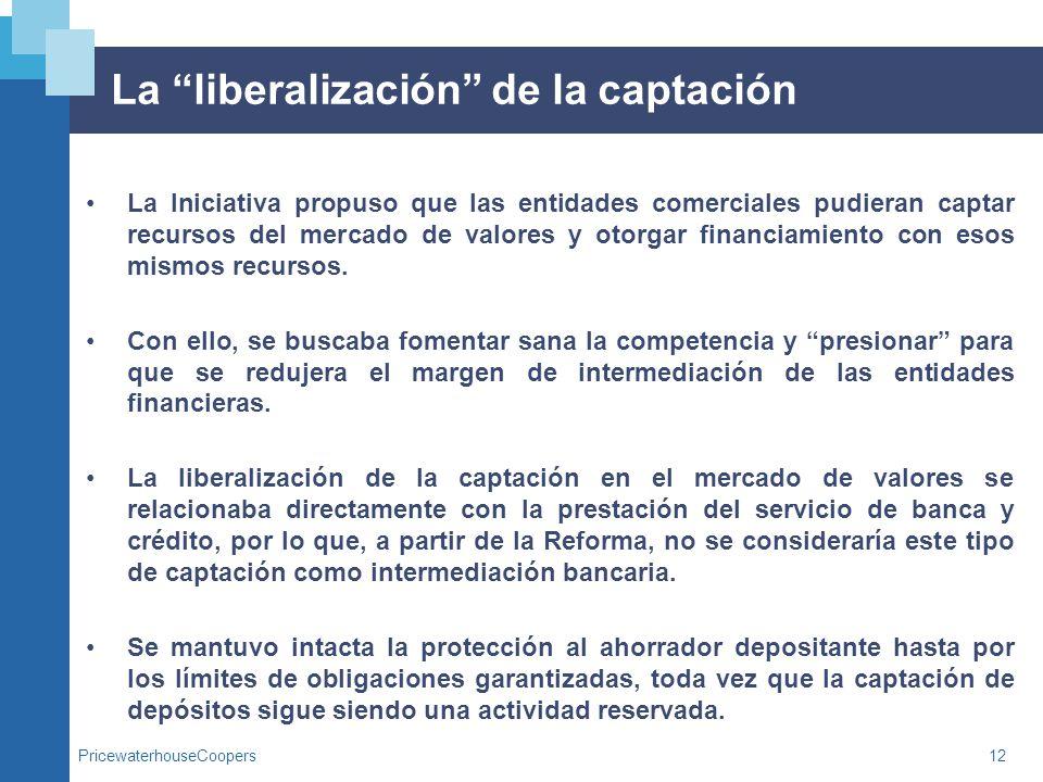 PricewaterhouseCoopers12 La liberalización de la captación La Iniciativa propuso que las entidades comerciales pudieran captar recursos del mercado de