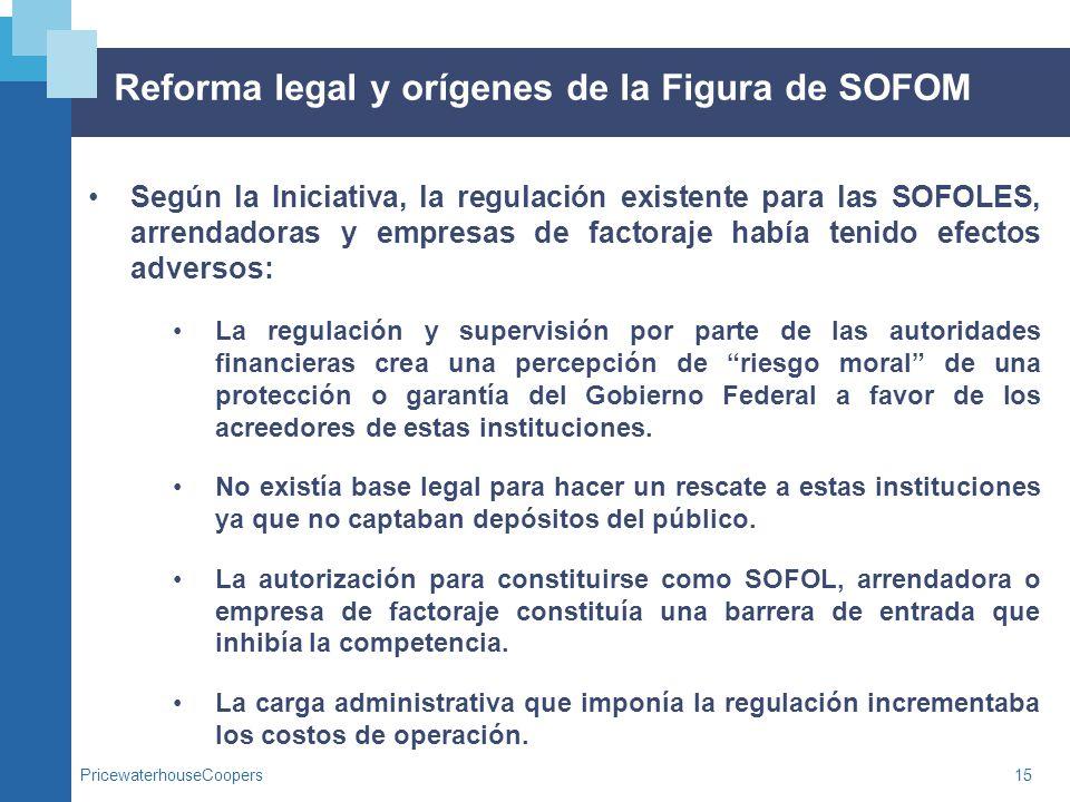 PricewaterhouseCoopers15 Reforma legal y orígenes de la Figura de SOFOM Según la Iniciativa, la regulación existente para las SOFOLES, arrendadoras y