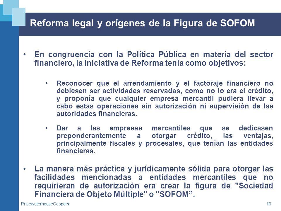 PricewaterhouseCoopers16 Reforma legal y orígenes de la Figura de SOFOM En congruencia con la Política Pública en materia del sector financiero, la In