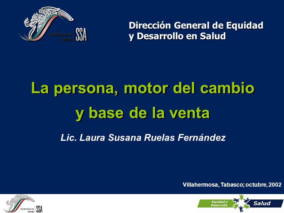 La persona, motor del cambio y base de la venta Dirección General de Equidad y Desarrollo en Salud Villahermosa, Tabasco; octubre, 2002 Lic. Laura Sus