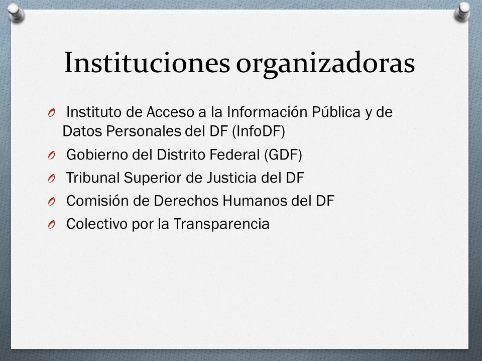 Instituciones organizadoras O Instituto de Acceso a la Información Pública y de Datos Personales del DF (InfoDF) O Gobierno del Distrito Federal (GDF) O Tribunal Superior de Justicia del DF O Comisión de Derechos Humanos del DF O Colectivo por la Transparencia