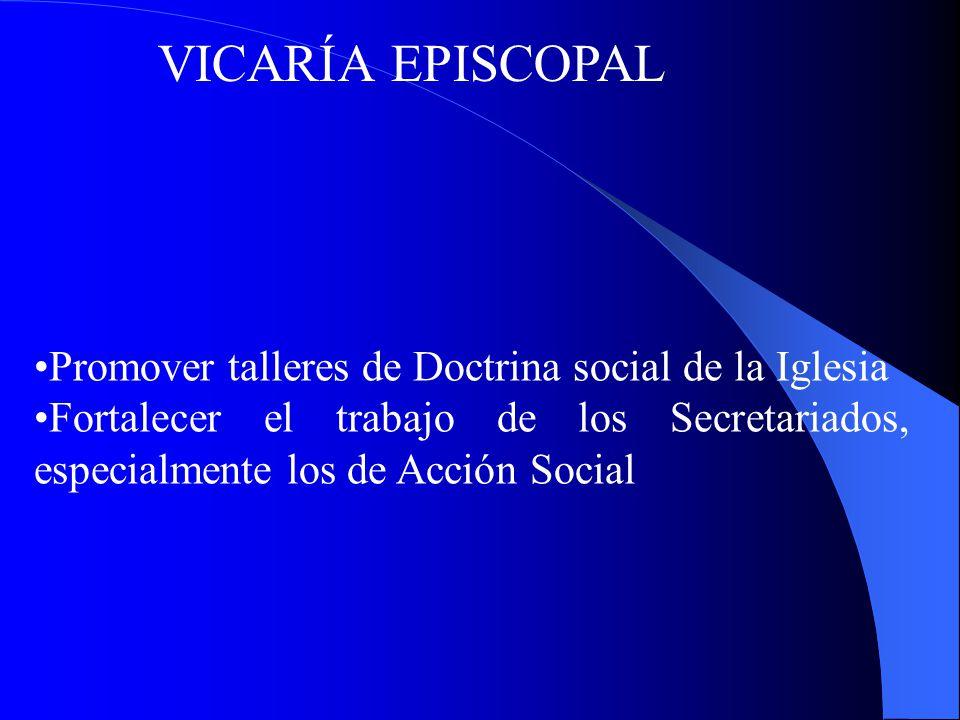 VICARÍA EPISCOPAL Promover talleres de Doctrina social de la Iglesia Fortalecer el trabajo de los Secretariados, especialmente los de Acción Social