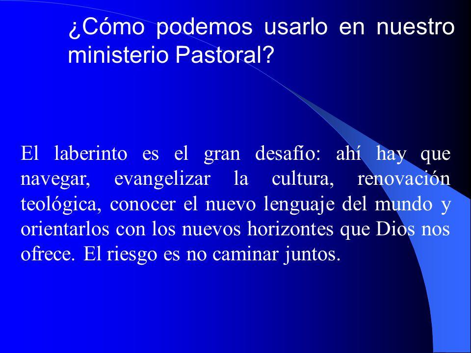 ¿Cómo podemos usarlo en nuestro ministerio Pastoral? El laberinto es el gran desafío: ahí hay que navegar, evangelizar la cultura, renovación teológic