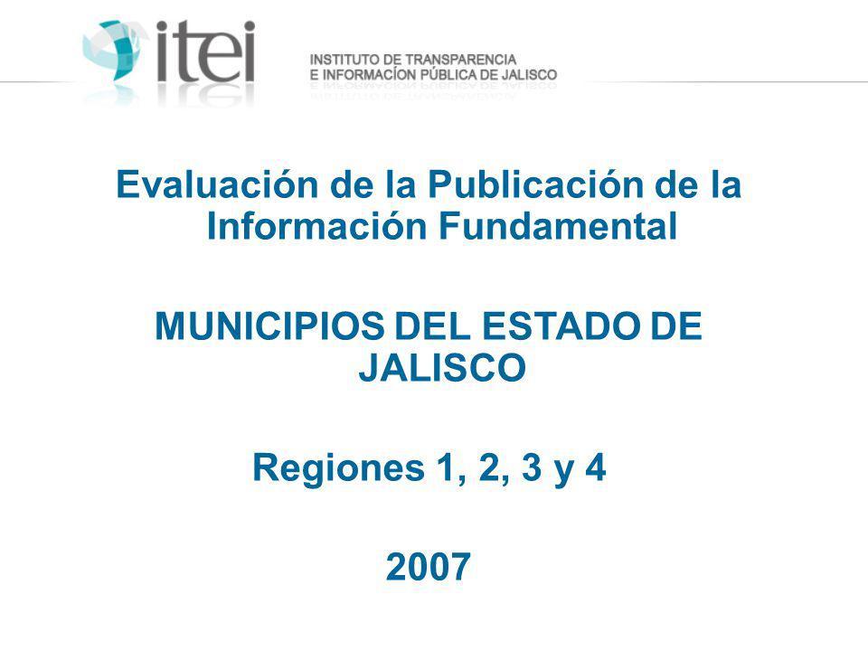 Evaluación de la Publicación de la Información Fundamental MUNICIPIOS DEL ESTADO DE JALISCO Regiones 1, 2, 3 y 4 2007