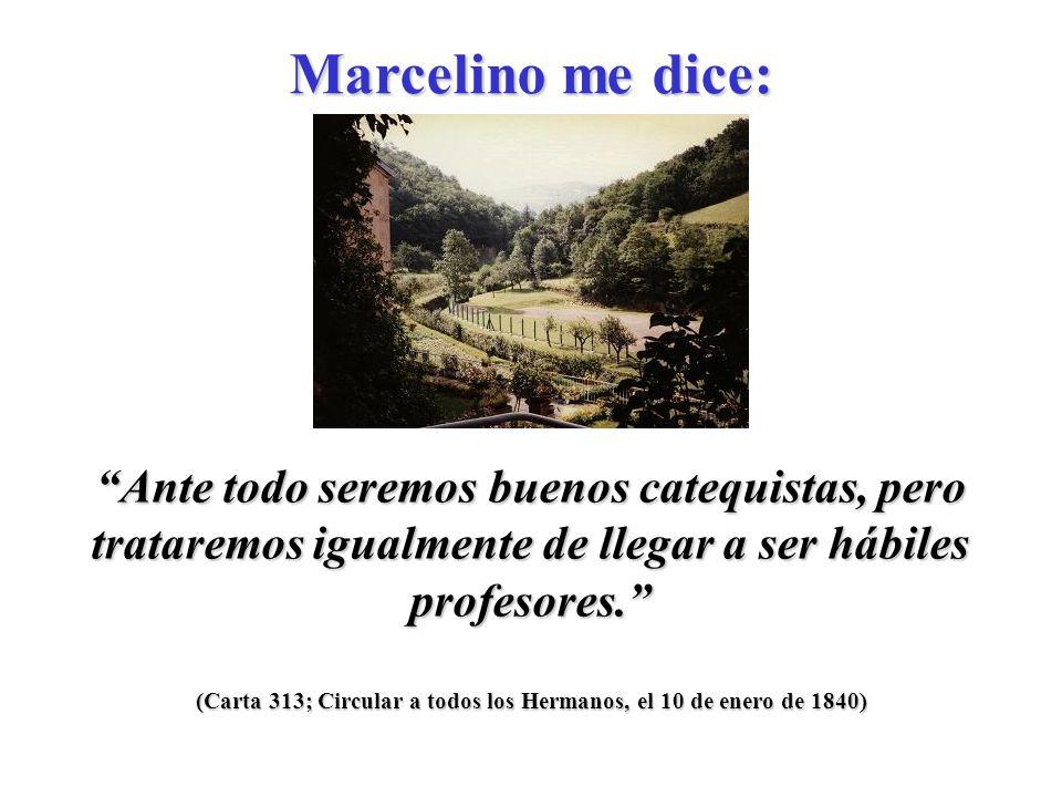 (Carta 313; Circular a todos los Hermanos, el 10 de enero de 1840) Ante todo seremos buenos catequistas, pero trataremos igualmente de llegar a ser hábiles profesores.