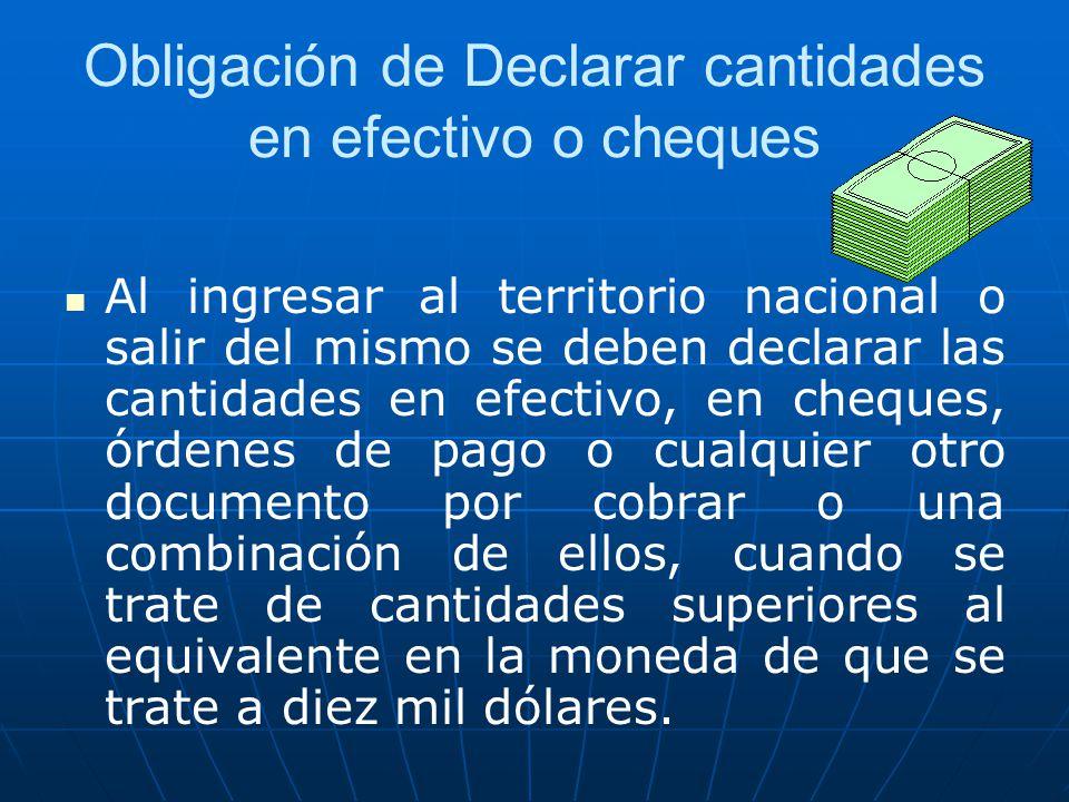 Obligación de Declarar cantidades en efectivo o cheques Al ingresar al territorio nacional o salir del mismo se deben declarar las cantidades en efect