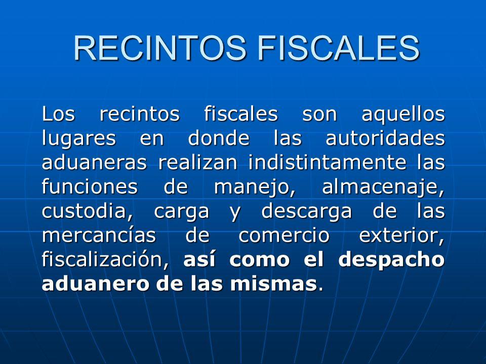 RECINTOS FISCALES Los recintos fiscales son aquellos lugares en donde las autoridades aduaneras realizan indistintamente las funciones de manejo, alma