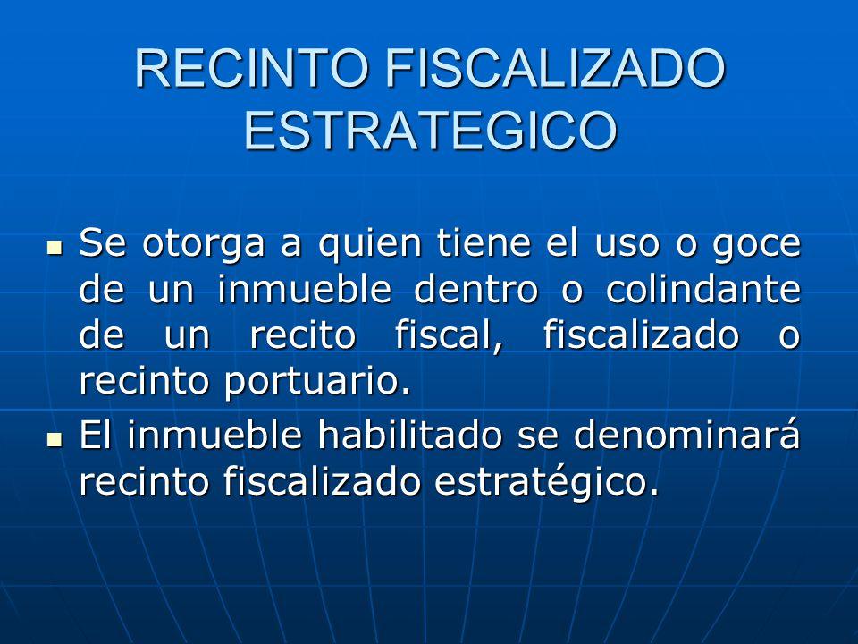 RECINTO FISCALIZADO ESTRATEGICO Se otorga a quien tiene el uso o goce de un inmueble dentro o colindante de un recito fiscal, fiscalizado o recinto po