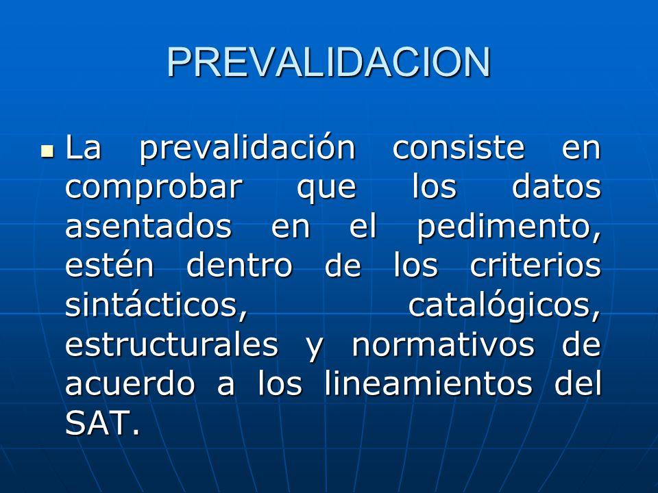 PREVALIDACION La prevalidación consiste en comprobar que los datos asentados en el pedimento, estén dentro de los criterios sintácticos, catalógicos,