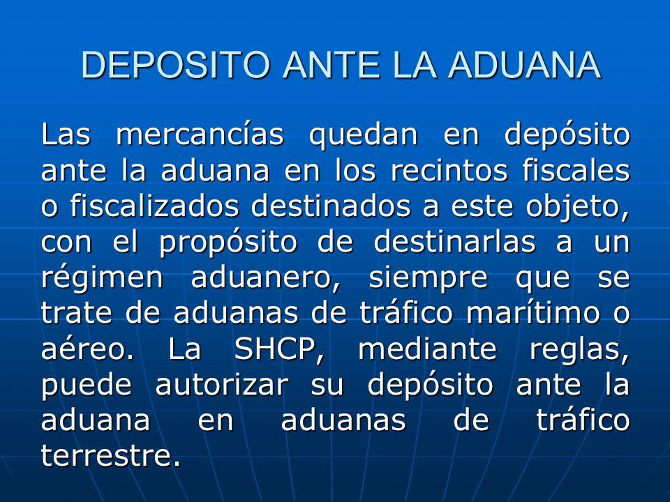 DEPOSITO ANTE LA ADUANA Las mercancías quedan en depósito ante la aduana en los recintos fiscales o fiscalizados destinados a este objeto, con el prop