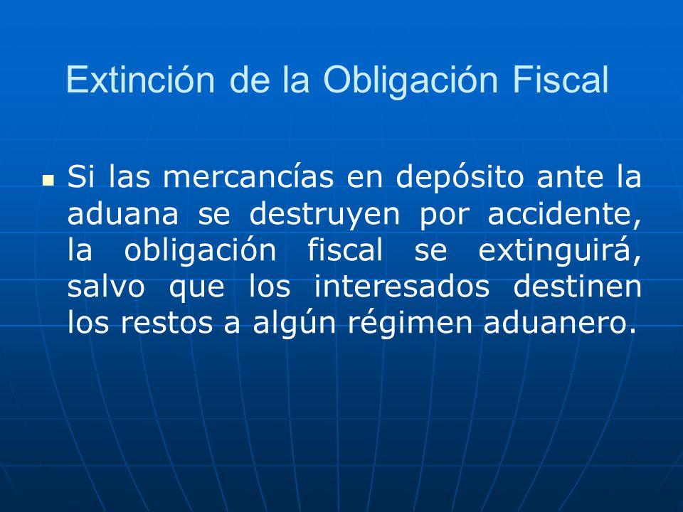 Extinción de la Obligación Fiscal Si las mercancías en depósito ante la aduana se destruyen por accidente, la obligación fiscal se extinguirá, salvo q